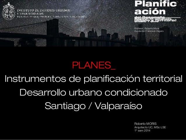 Roberto MORIS Arquitecto UC, MSc LSE 1º sem 2014 PLANES_ Instrumentos de planificación territorial Desarrollo urbano condi...