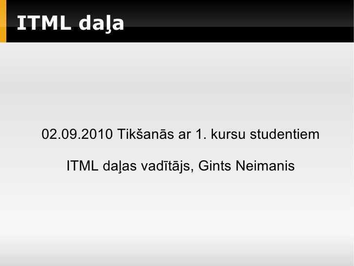 ITML daļa                             02.09.2010 Tikšanās ar 1. kursu studentiem                 ITML daļas...