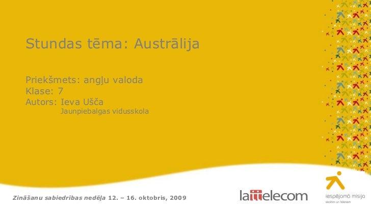 Zināšanu sabiedrības nedēļa  12. – 16. oktobris, 2009 Stundas tēma: Austrālija Priekšmets: angļu valoda Klase: 7 Autors: I...