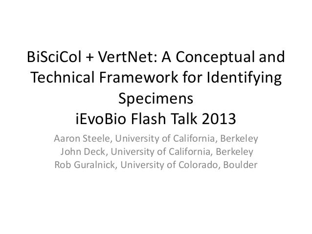 BiSciCol + VertNet: A Conceptual andTechnical Framework for IdentifyingSpecimensiEvoBio Flash Talk 2013Aaron Steele, Unive...