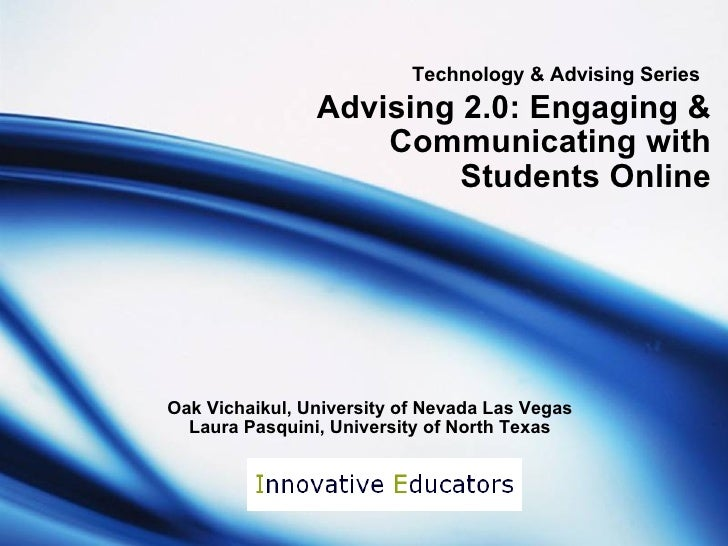 Technology & Advising Series   Advising 2.0: Engaging & Communicating with Students Online Oak Vichaikul, University of Ne...