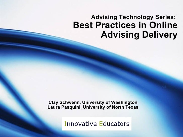 Advising Technology Series:  Best Practices in Online Advising Delivery Clay Schwenn, University of Washington Laura Pasqu...