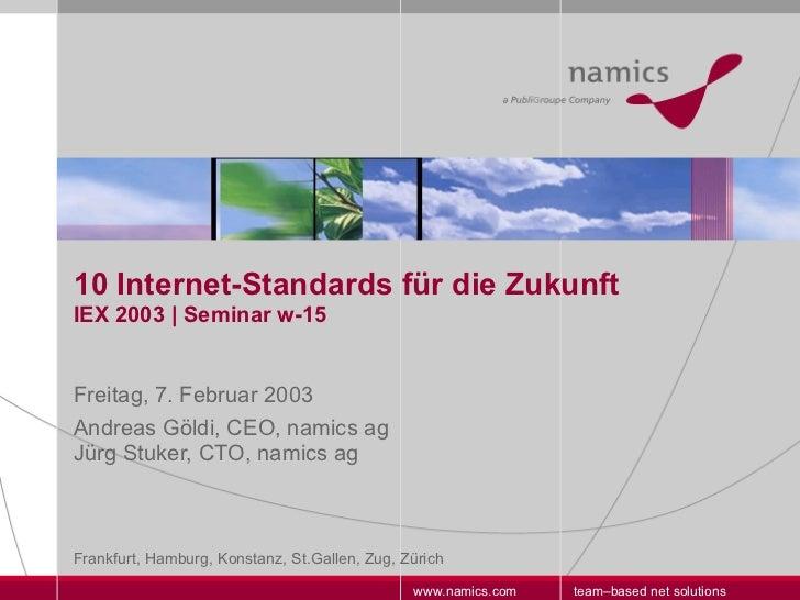 10 Internet-Standards für die Zukunft IEX 2003 | Seminar w-15 Freitag, 7. Februar 2003 Andreas Göldi, CEO, namics ag  Jürg...