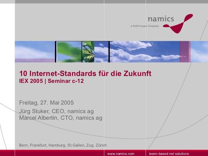 10 Internet-Standards für die Zukunft IEX 2005   Seminar c-12 Freitag, 27. Mai 2005 Jürg Stuker, CEO, namics ag  Marcel Al...