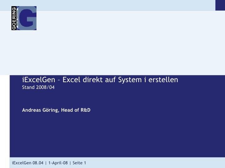iExcelGen – Excel direkt auf System ierstellenStand 2008/04<br />Andreas Göring, Head of R&D<br />