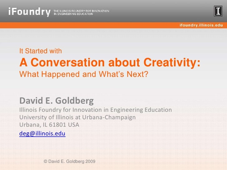 It Started withA Conversation about Creativity:What Happened and What's Next?<br />David E. GoldbergIllinois Foundry for I...