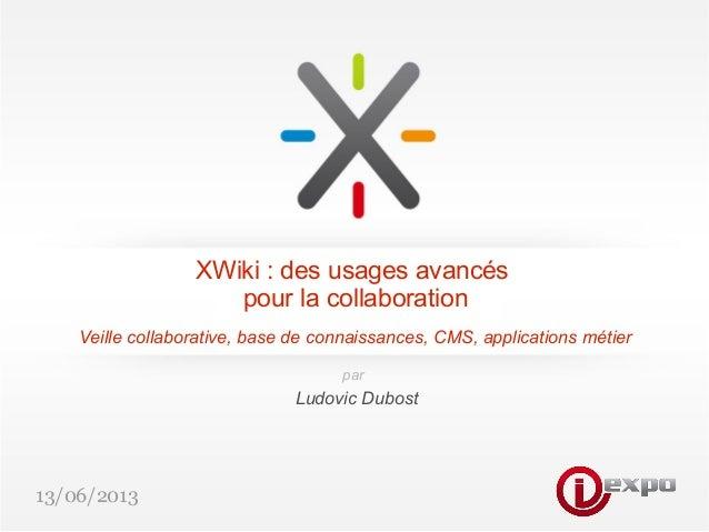 13/06/2013XWiki : des usages avancéspour la collaborationVeille collaborative, base de connaissances, CMS, applications mé...