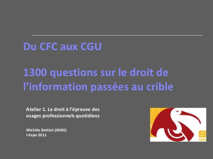 Du CFC aux CGU 1300 questions sur le droit de l'information passées au crible Michèle Battisti (ADBS)  I-Expo 2011 Atelier...