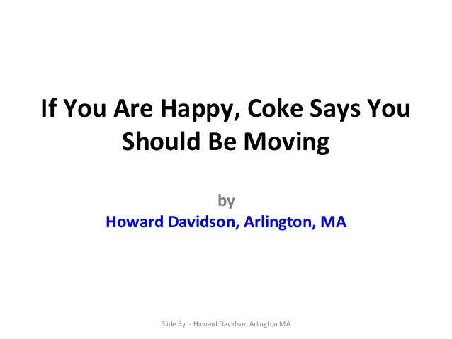 If You Are Happy, Coke Says You Should Be Moving by Howard Davidson, Arlington, MA  Slide By :- Howard Davidson Arlington ...