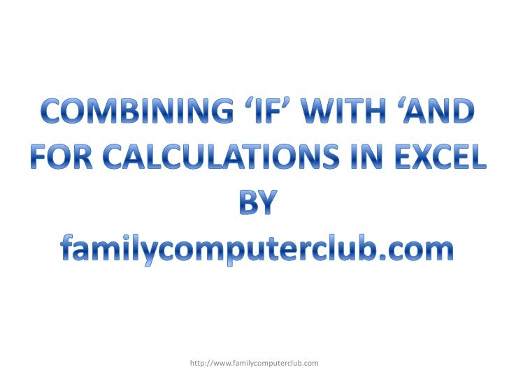 COMBINING 'IF' WITH 'AND<br />FOR CALCULATIONS IN EXCEL<br />BY<br />familycomputerclub.com<br />http://www.familycomputer...