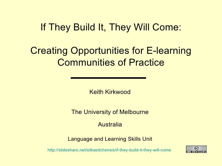 If They Build It, They Will Come: Creating Opportunities for E-learning Communities of Practice Keith Kirkwood The Univers...