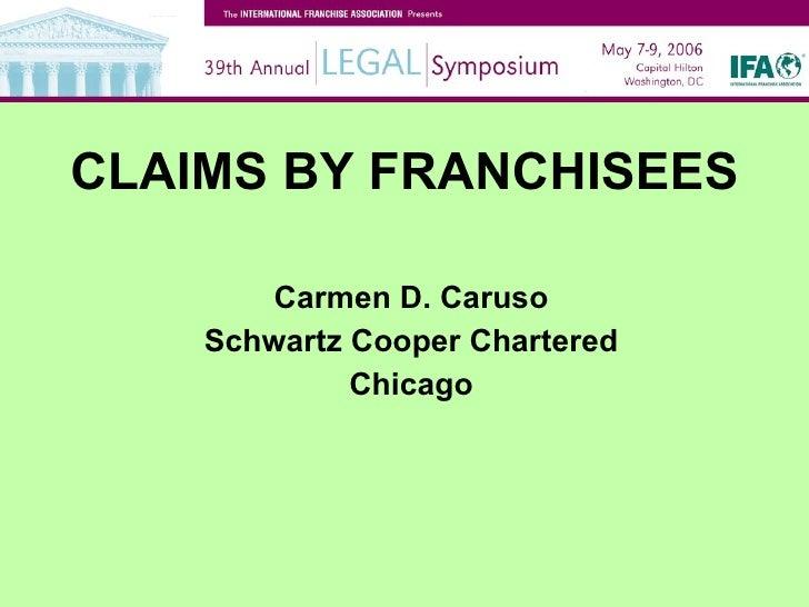 CLAIMS BY FRANCHISEES <ul><li>Carmen D. Caruso </li></ul><ul><li>Schwartz Cooper Chartered </li></ul><ul><li>Chicago </li>...