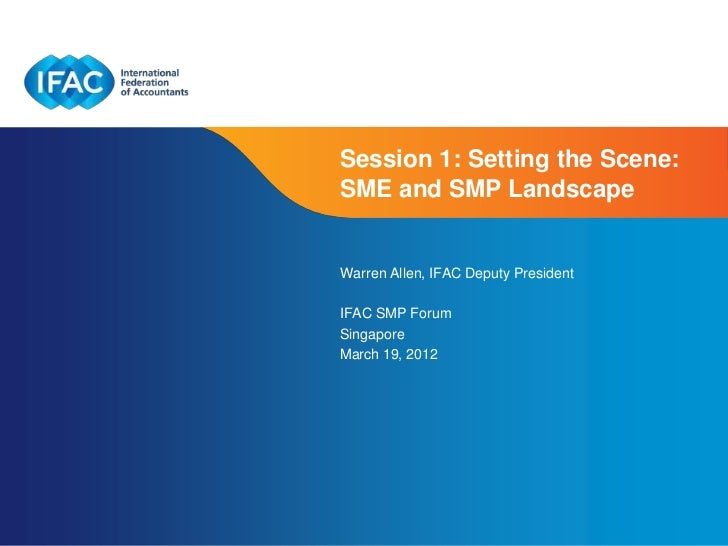 Session 1: Setting the Scene:SME and SMP LandscapeWarren Allen, IFAC Deputy PresidentIFAC SMP ForumSingaporeMarch 19, 2012...