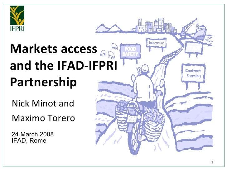 Markets access  and the IFAD-IFPRI Partnership Nick Minot and  Maximo Torero 24 March 2008  IFAD, Rome
