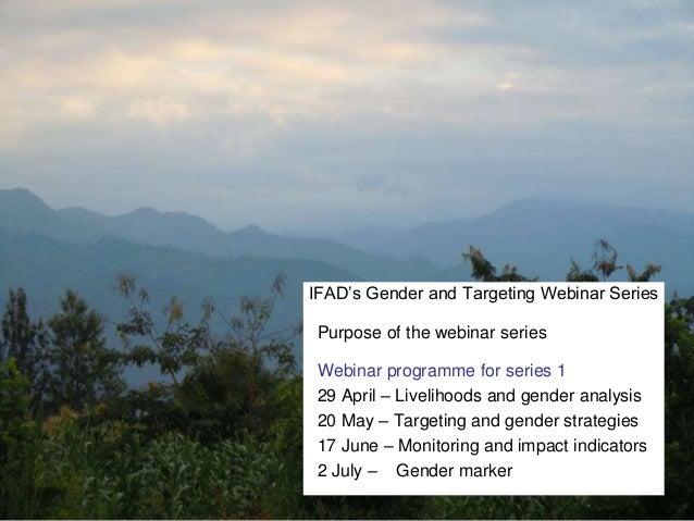 IFAD's Gender and Targeting Webinar Series Purpose of the webinar series Webinar programme for series 1 29 April – Livelih...