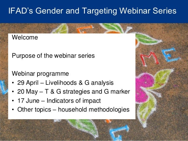 IFAD's Gender and Targeting Webinar Series Welcome Purpose of the webinar series Webinar programme • 29 April – Livelihood...