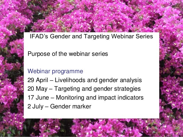IFAD's Gender and Targeting Webinar Series Purpose of the webinar series Webinar programme 29 April – Livelihoods and gend...