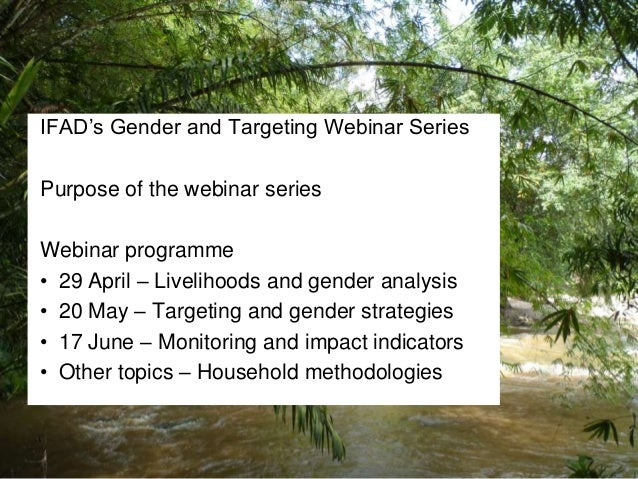 IFAD's Gender and Targeting Webinar Series Purpose of the webinar series Webinar programme • 29 April – Livelihoods and ge...