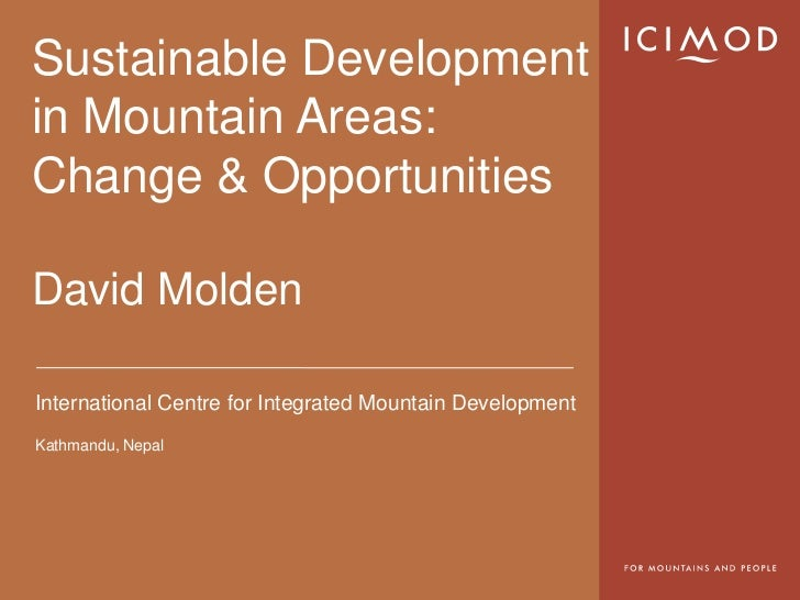 Sustainable Developmentin Mountain Areas:Change & OpportunitiesDavid MoldenInternational Centre for Integrated Mountain De...