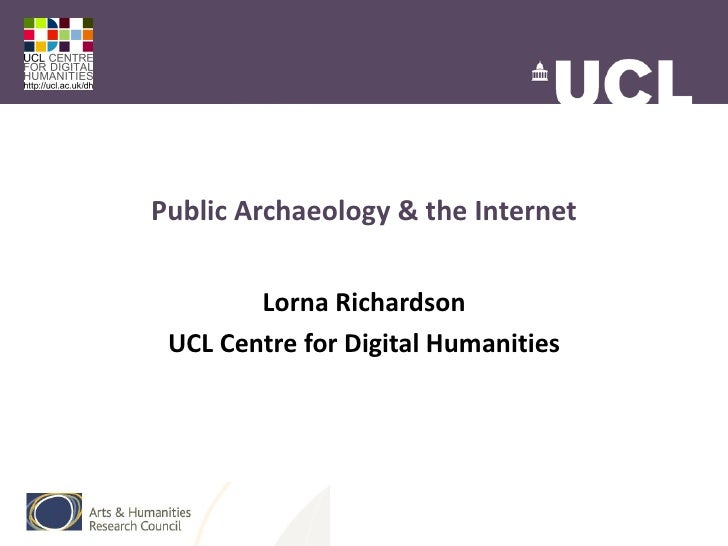 Public Archaeology & the Internet        Lorna Richardson UCL Centre for Digital Humanities