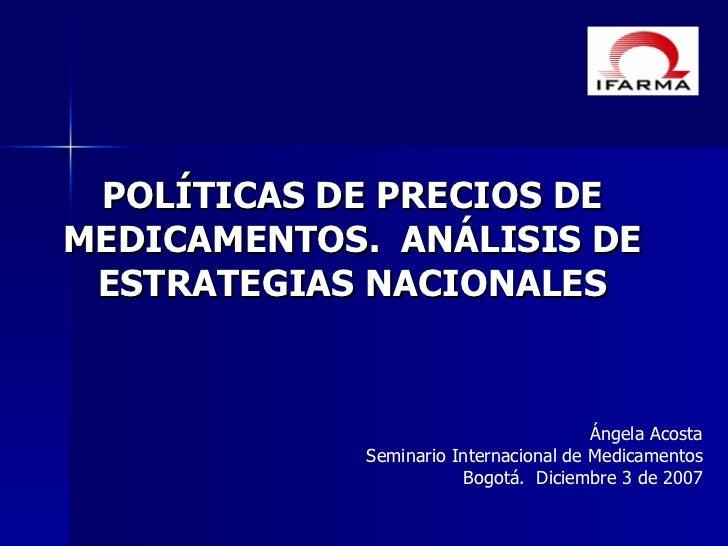 PO LÍTICAS DE PRECIOS DE MEDICAMENTOS.  ANÁLISIS DE ESTRATEGIAS NACIONALES Ángela Acosta Seminario Internacional de Medica...
