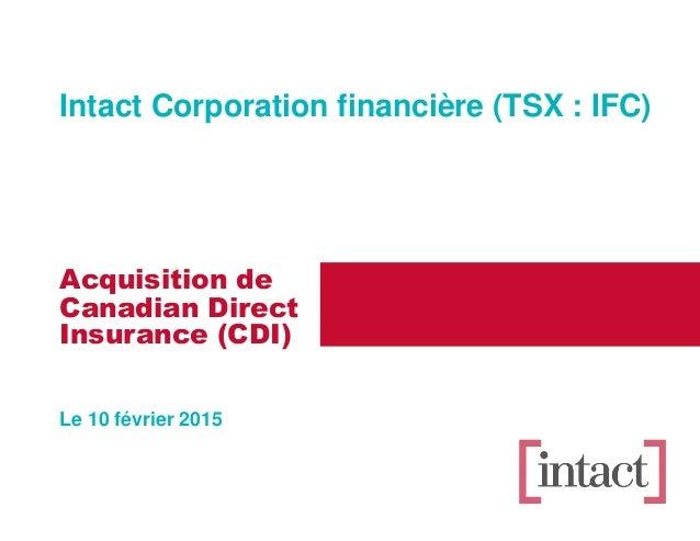 Acquisition de Canadian Direct Le 10 février 2015 Insurance (CDI) Intact Corporation financière (TSX : IFC)