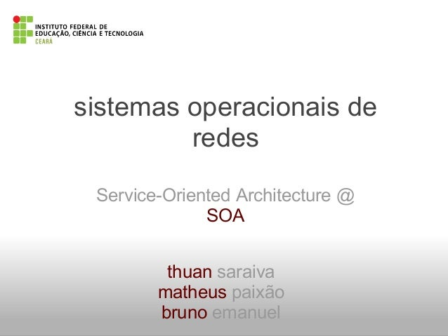 sistemas operacionais deredesService-Oriented Architecture @SOAthuan saraivamatheus paixãobruno emanuel