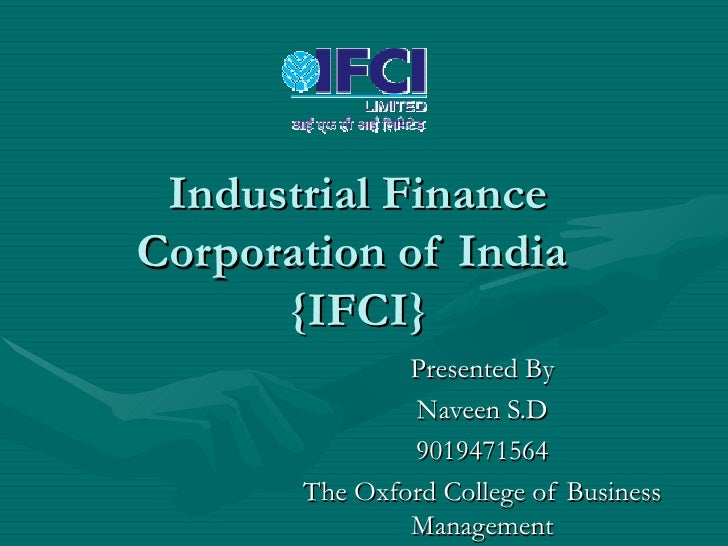 Industrial Finance Corporation of India  {IFCI} Presented By Naveen S.D 9019471564 The Oxford College of Business Management