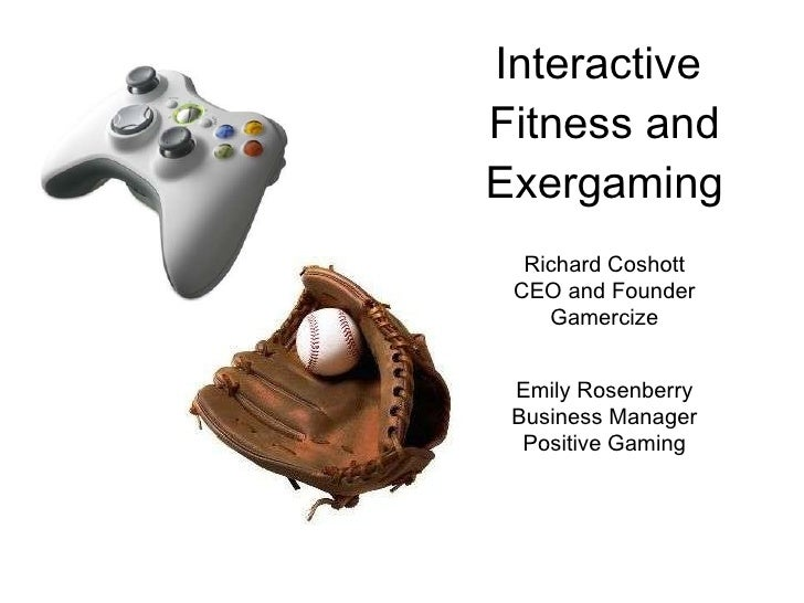 Interactive  Fitness and Exergaming Richard Coshott CEO and Founder Gamercize Emily Rosenberry Business Manager Positive G...