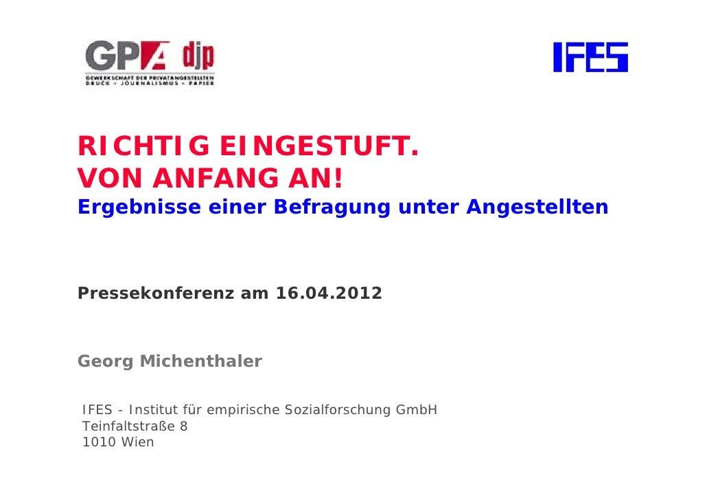 RICHTIG EINGESTUFT.VON ANFANG AN!Ergebnisse einer Befragung unter AngestelltenPressekonferenz am 16.04.2012Georg Michentha...