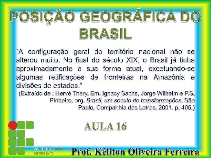 """POSIÇÃO GEOGRÁFICA DO BRASIL<br />""""A configuração geral do território nacional não se alterou muito. No final do século XI..."""