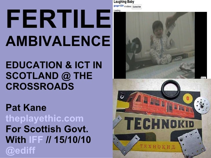 FERTILE   AMBIVALENCE EDUCATION & ICT IN SCOTLAND @ THE CROSSROADS Pat Kane  theplayethic.com For Scottish Govt. With  IFF...