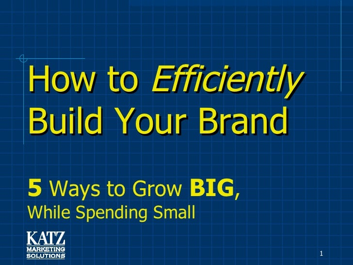 How to  Efficiently  Build Your Brand   5  Ways to Grow  BIG ,  While Spending Small