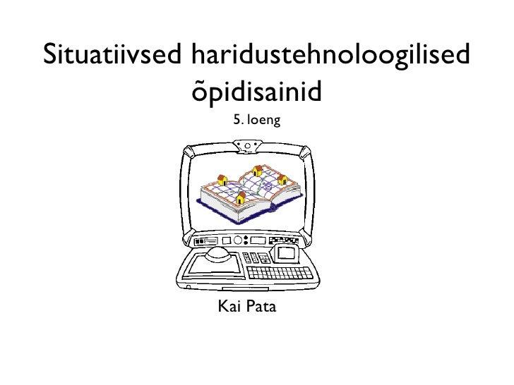 Situatiivsed haridustehnoloogilised             õpidisainid                5. loeng              Kai Pata