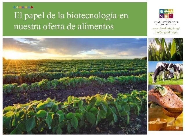 El papel de la biotecnología en nuestra oferta de alimentos  www.foodinsight.org/ foodbioguide.aspx
