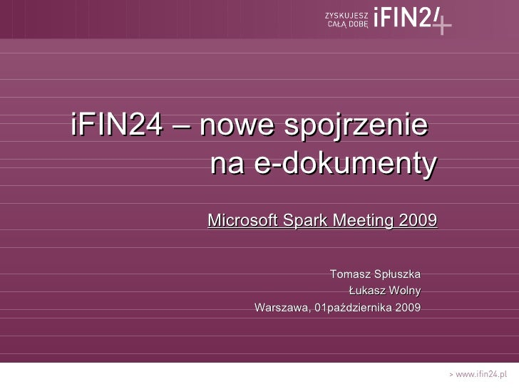 <ul><li>iFIN24 – nowe spojrzenie  na e-dokumenty </li></ul><ul><li>Microsoft Spark Meeting 2009 </li></ul><ul><li>Tomasz S...