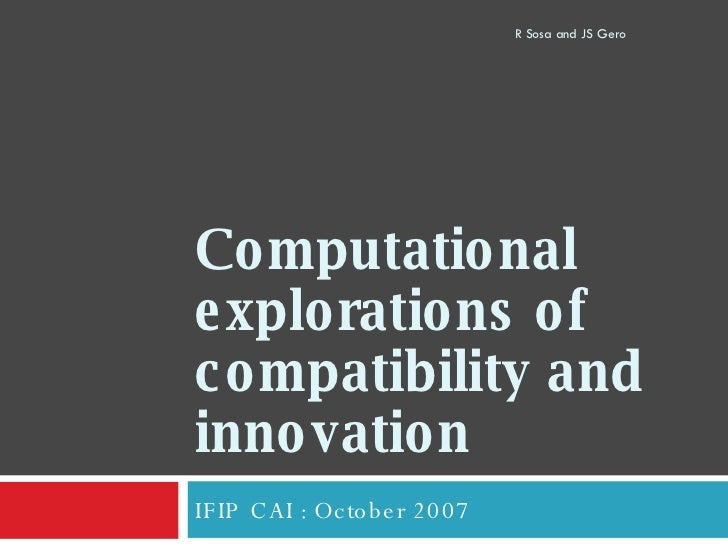 Computational explorations of compatibility and innovation  IFIP CAI : October 2007 R Sosa and JS Gero