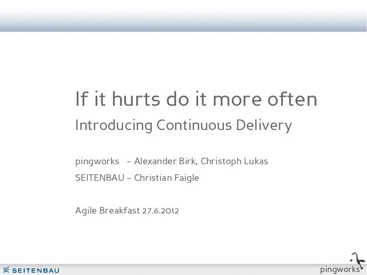 If it hurts do it more oftenIntroducing Continuous Deliverypingworks – Alexander Birk, Christoph LukasSEITENBAU – Christia...