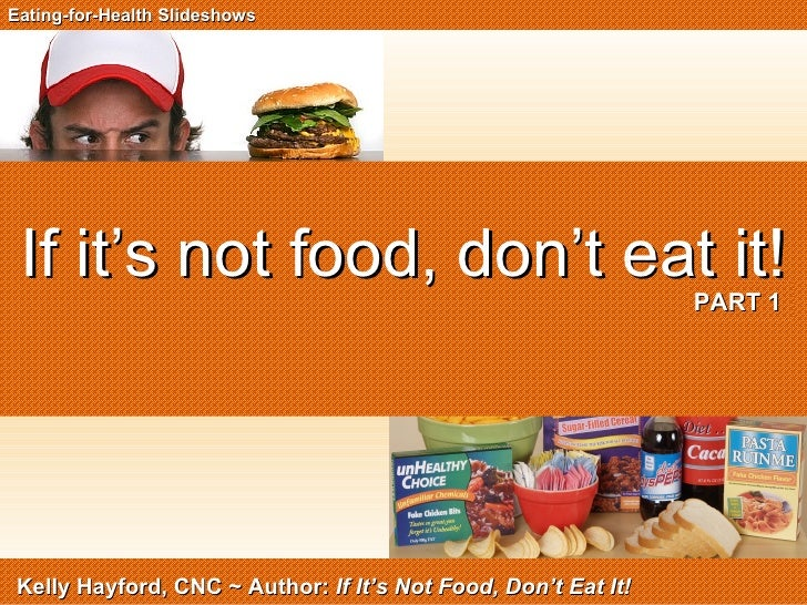 If it's not food, don't eat it!   PART 1 Eating-for-Health Slideshows Kelly Hayford, CNC ~ Author:  If It's Not Food, Don'...