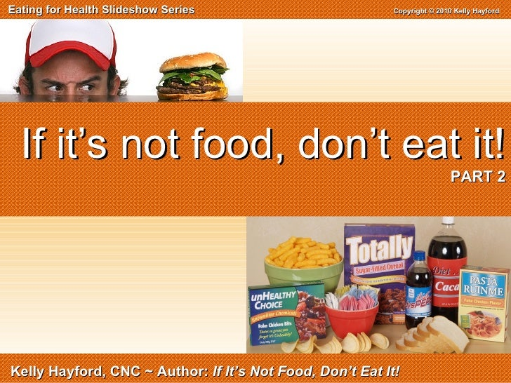 Eating for Health Slideshow Series  Copyright © 2010 Kelly Hayford Kelly Hayford, CNC ~ Author:  If It's Not Food, Don't E...