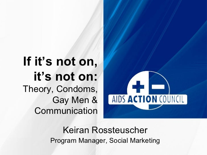 If it's not on,   it's not on:Theory, Condoms,      Gay Men &  Communication        Keiran Rossteuscher     Program Manage...