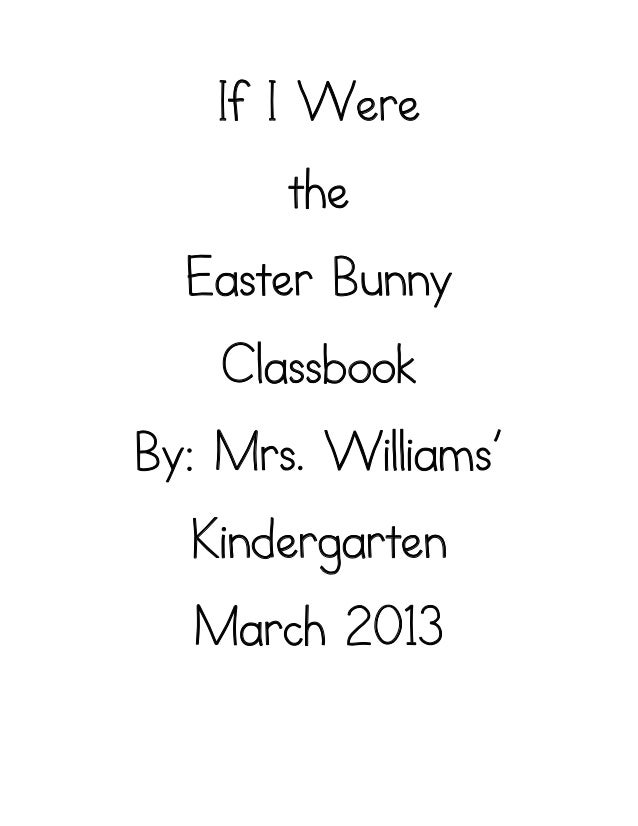 If I Were       the  Easter Bunny    ClassbookBy: Mrs. Williams'  Kindergarten  March 2013