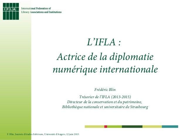 L'IFLA : Actrice de la diplomatie numérique internationale Frédéric Blin Trésorier de l'IFLA (2013-2015) Directeur de la c...