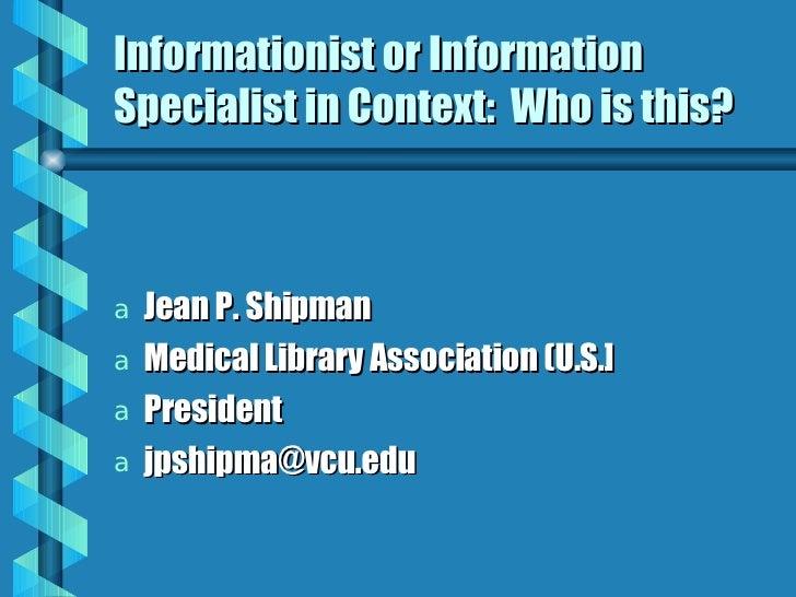 Informationist or Information Specialist in Context:  Who is this? <ul><li>Jean P. Shipman </li></ul><ul><li>Medical Libra..