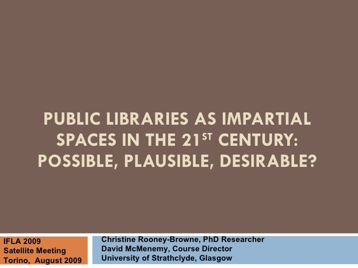 PUBLIC LIBRARIES AS IMPARTIAL SPACES IN THE 21 ST  CENTURY: POSSIBLE, PLAUSIBLE, DESIRABLE? Christine Rooney-Browne, PhD R...