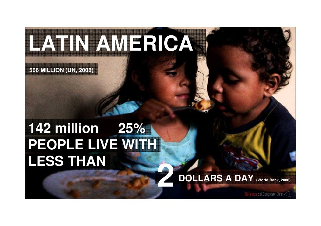 LATIN AMERICA 142 million  25% PEOPLE LIVE WITH LESS THAN DOLLARS A DAY  (World Bank, 2006) 2 566 MILLION (UN, 2008 )