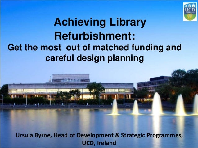 Achieving Library Refurbishment: Get the most out of matched funding and careful design planning Ursula Byrne, Head of Dev...