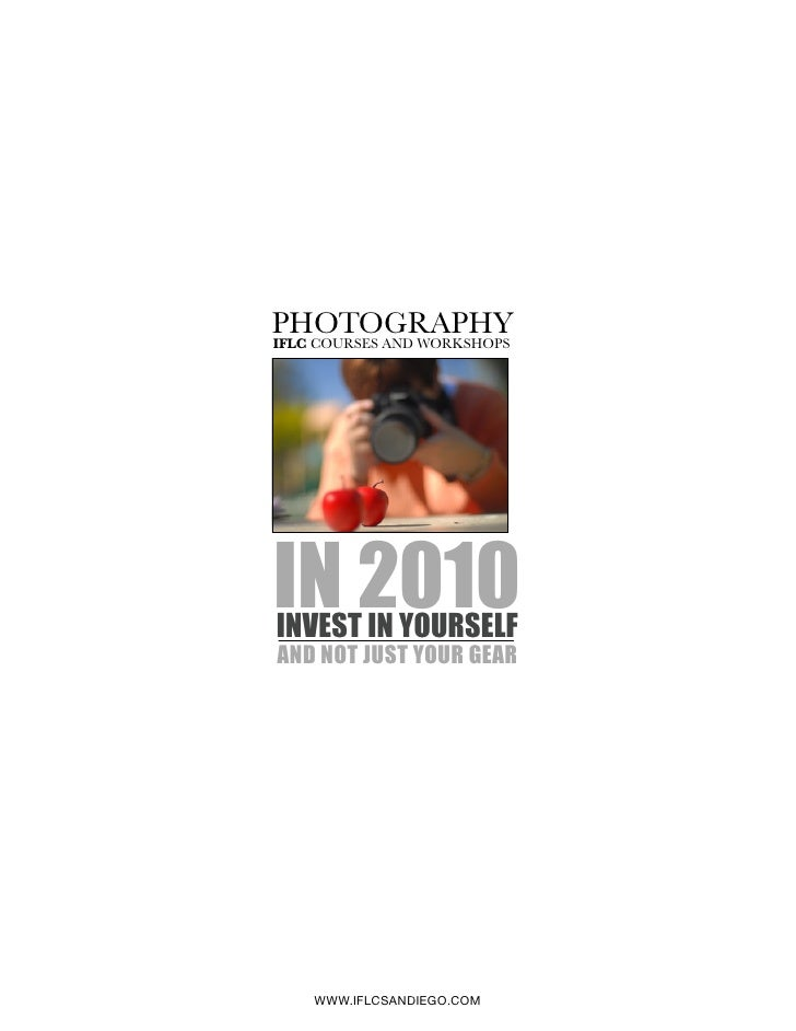 PHOTOGRAPHY IFLC COURSES AND WORKSHOPS     IN 2010 INVEST IN YOURSELF AND NOT JUST YOUR GEAR         WWW.IFLCSANDIEGO.COM