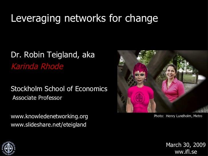 <ul><li>Leveraging networks for change </li></ul><ul><li>Dr. Robin Teigland, aka </li></ul><ul><li>Karinda Rhode </li></ul...