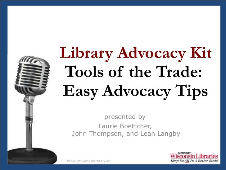 Library Advocacy Kit Tools of the Trade:  Easy Advocacy Tips presented by  Laurie Boettcher,  John Thompson, and Leah Langby